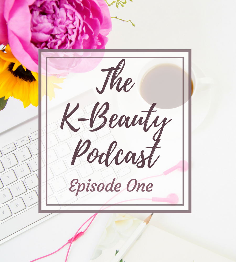 The K-Beauty Podcast Episode ONE - the Beginning