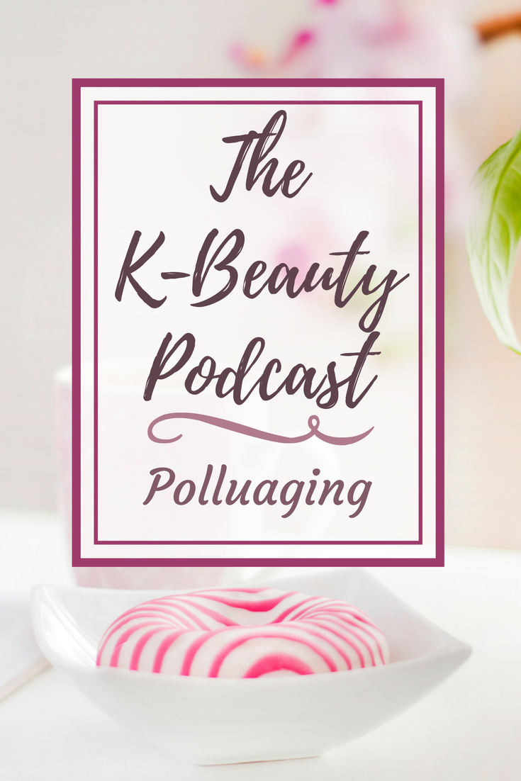 The K-Beauty Podcast Episode 6: Polluaging