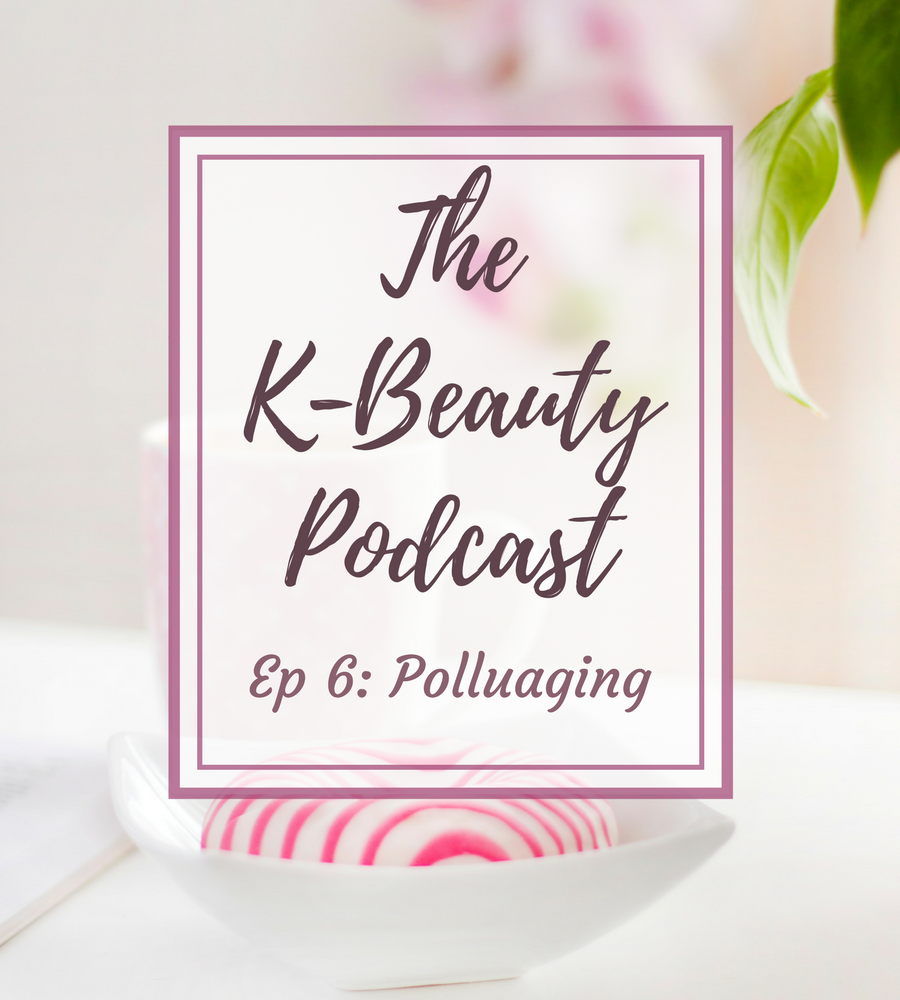 The K-Beauty Podcast Episode 6 Polluaging