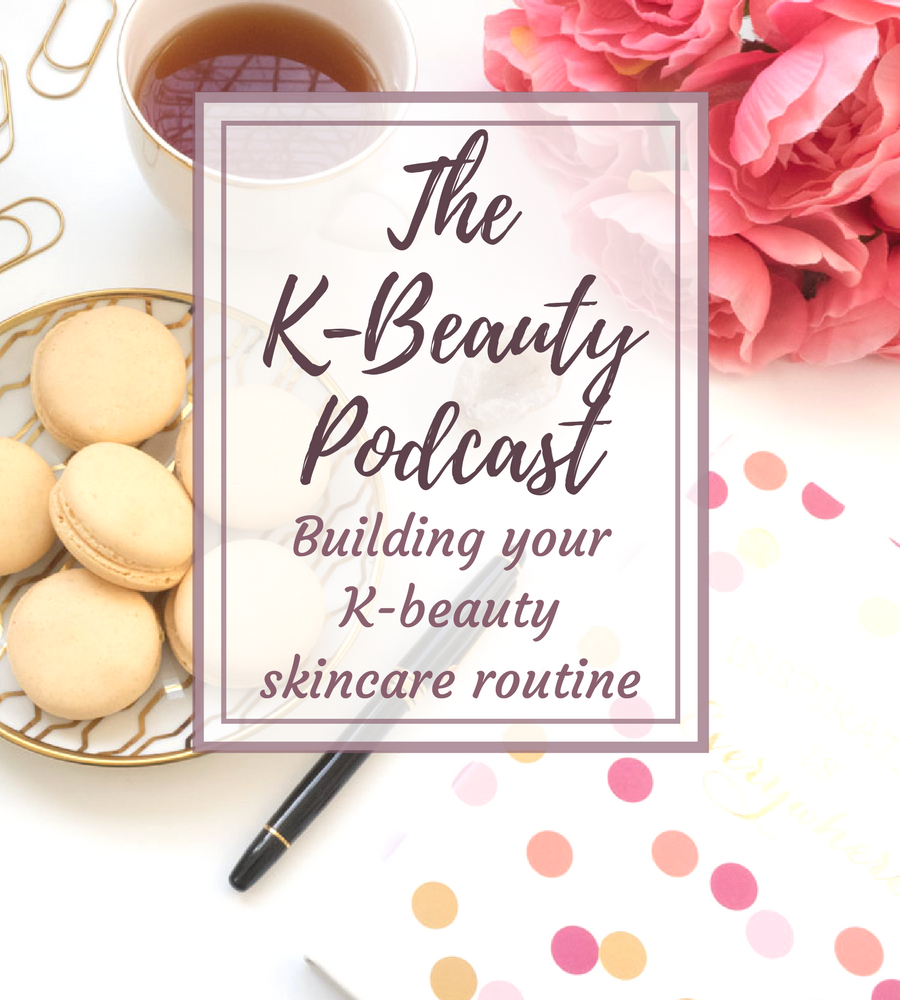 The K-Beauty Podcast Building Your K-Beauty Skincare Routine