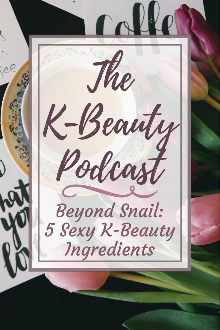 The K-Beauty Podcast: Beyond Snail – 5 Extra Sexy K-Beauty Ingredients