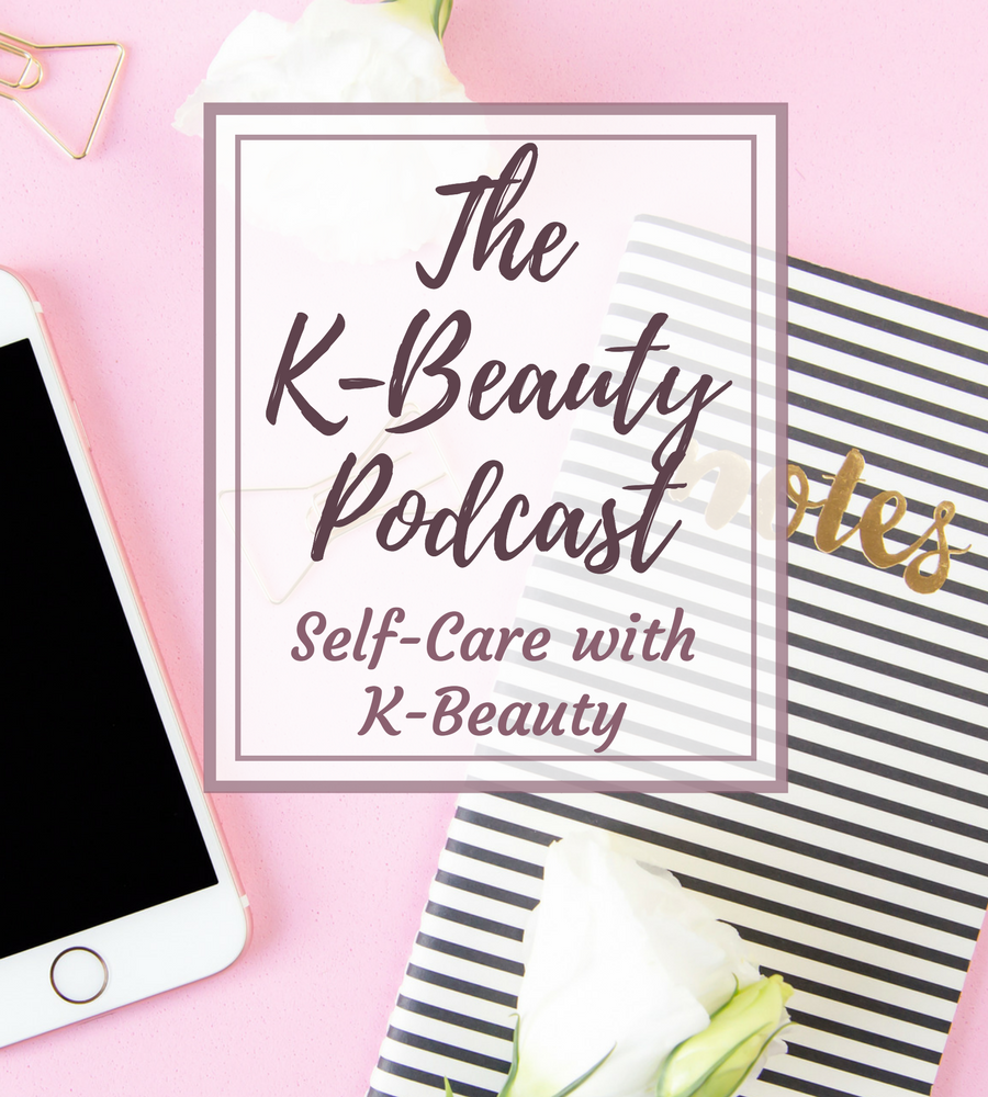 The K-Beauty Podcast Episode 4 Self-Care with K-Beauty