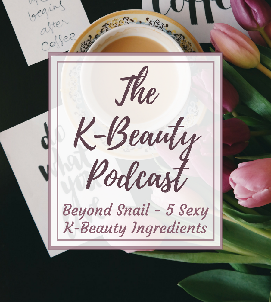 The K-Beauty Podcast: Beyond Snail - 5 Sexy K-Beauty Skincare Ingredients