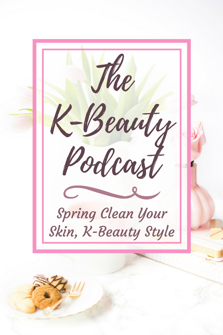 The K-Beauty Podcast: Spring Clean Your Skin, K-Beauty Style