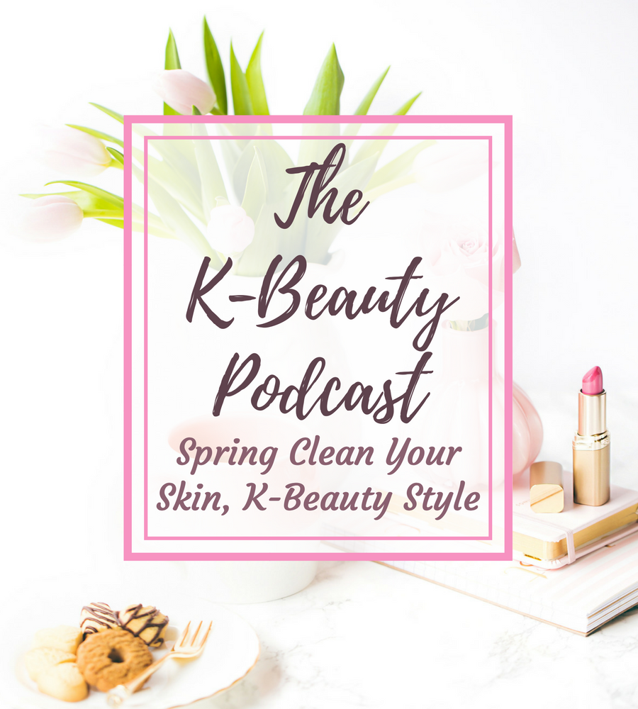 [ENG] The K-Beauty Podcast: Spring Clean Your Skin, K-Beauty Style