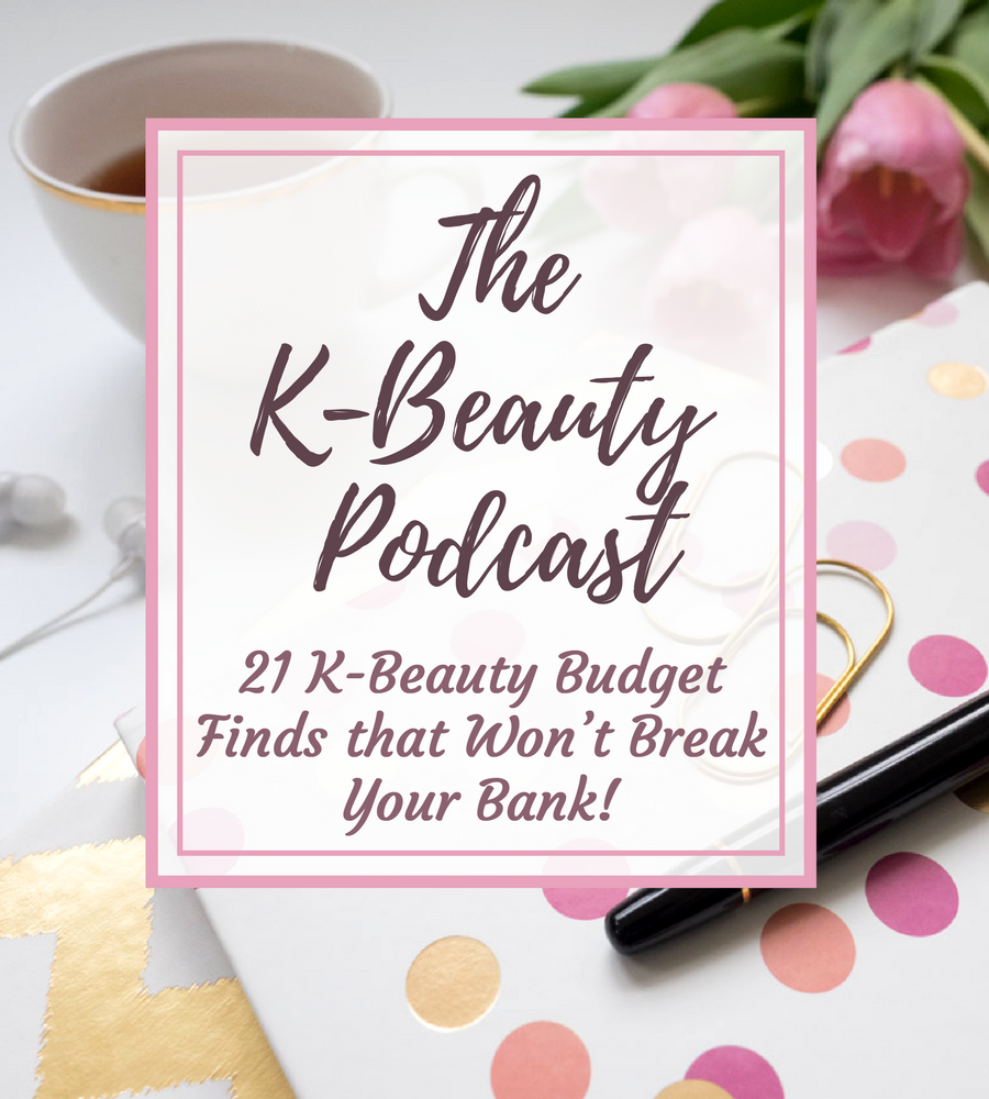 The K-Beauty Podcast: 21 K-Beauty Budget Finds that Won't Break Your Bank!