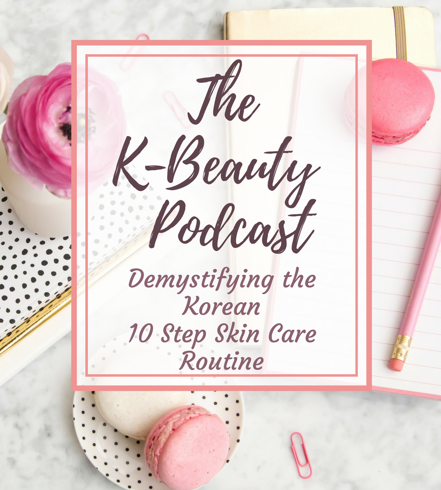 The K-Beauty Podcast: Demystifying the Korean 10 Step Skin Care Routine