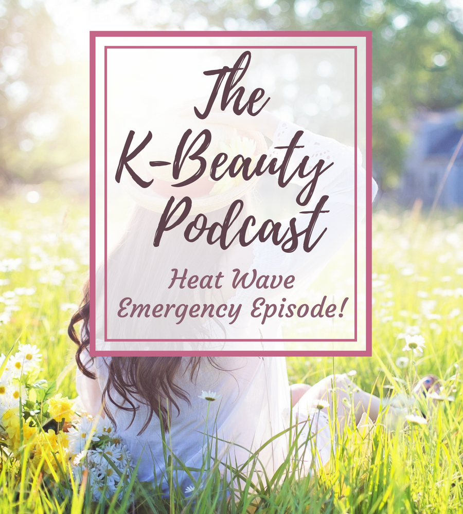 The K-Beauty Podcast: Heat Wave Emergency Episode!