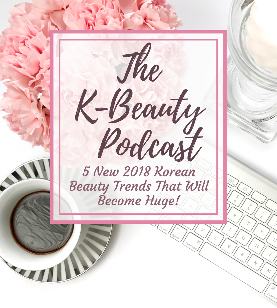 The K-Beauty Podcast 5 new 2018 Korean Beauty Trends