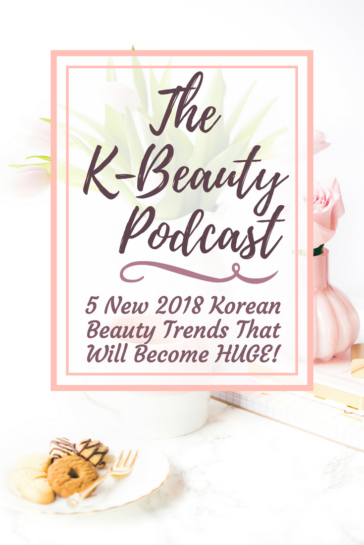 The K-Beauty Podcast: 5 New 2018 Korean Beauty Trends That Will Become Huge