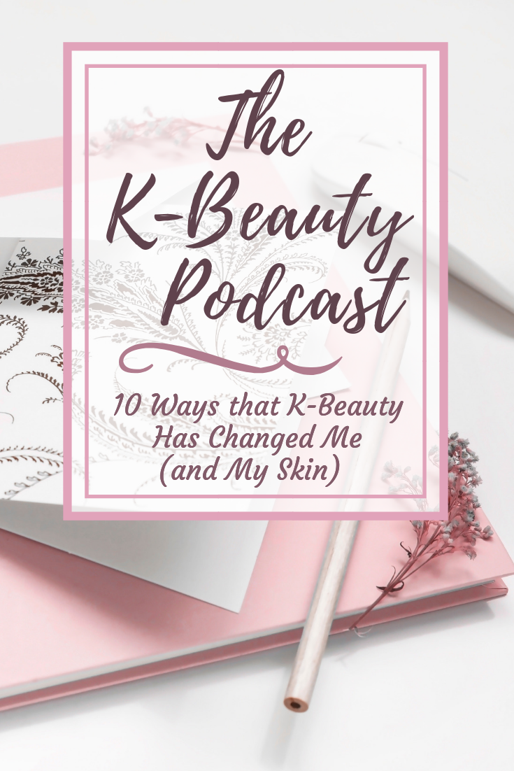 10 Ways that K-Beauty Has Changed Me (And My Skin): The K-Beauty Podcast
