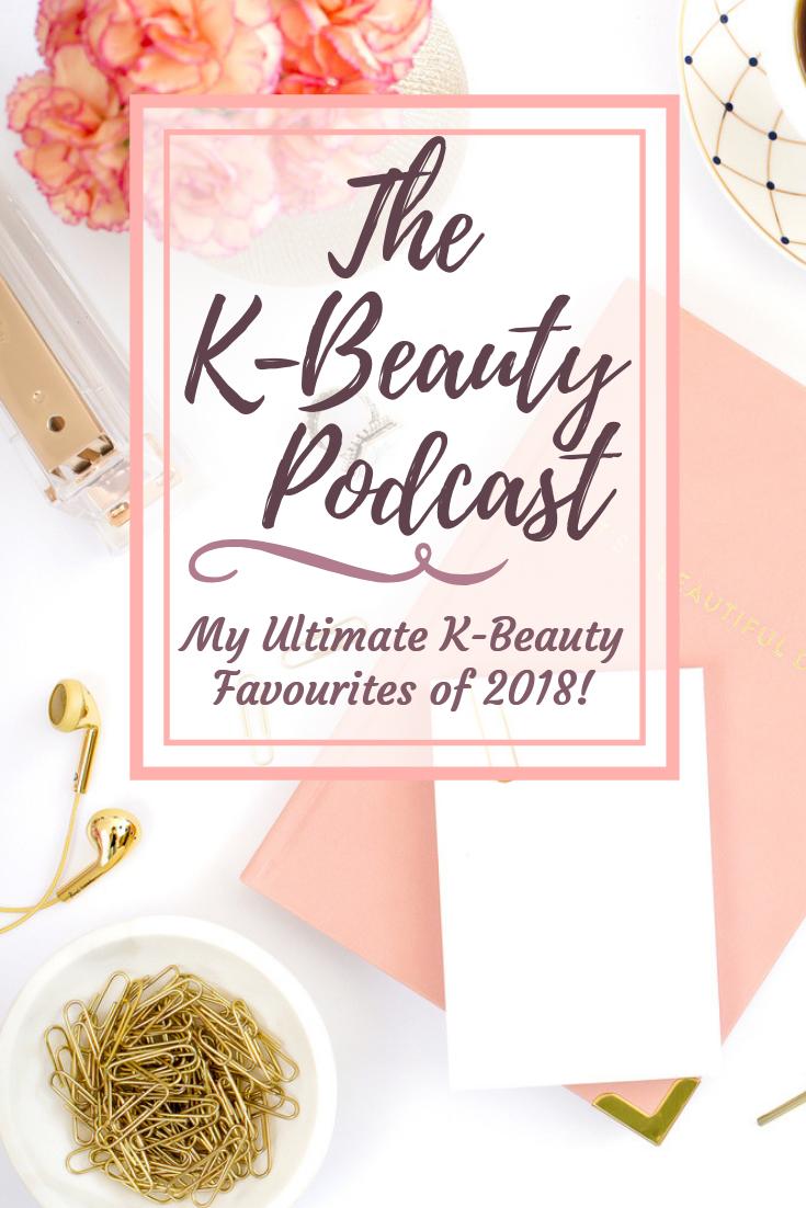 My Ultimate K-Beauty Favourites of 2018 - The K-Beauty Podcast