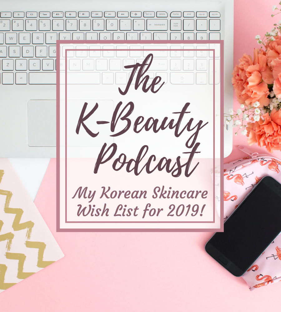 My Korean Skincare Wish List for 2019: The K-Beauty Podcast
