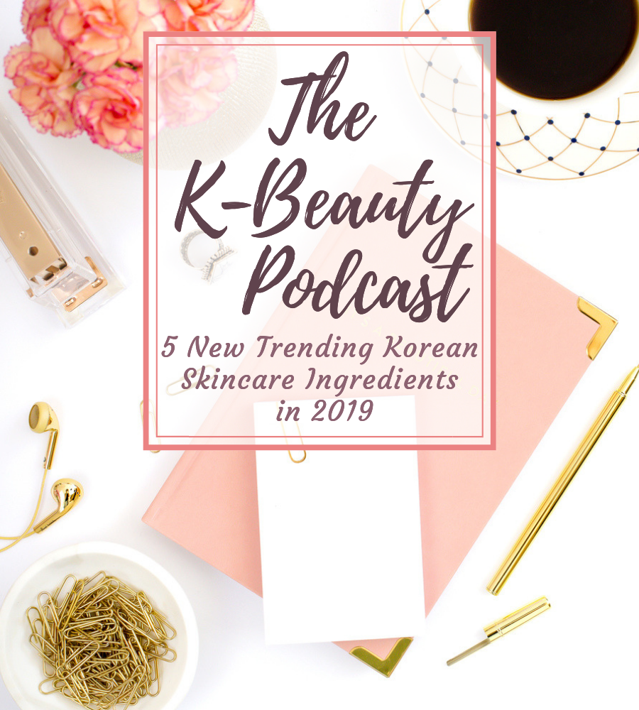 The K-Beauty Podcast 5 New Trending Korean Skincare Ingredients in 2019